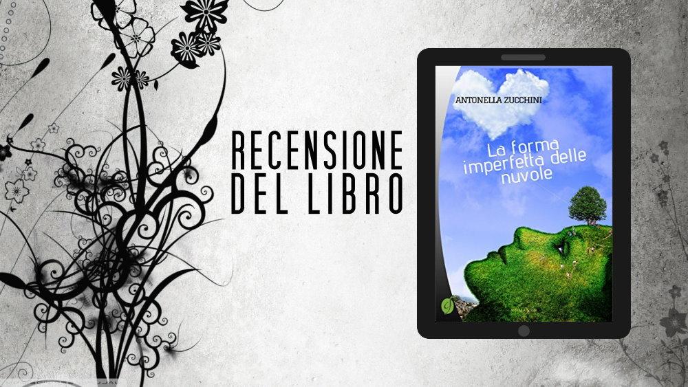 """Le recensioni di LFM: """"La forma imperfetta delle nuvole"""" di Antonella Zucchini"""